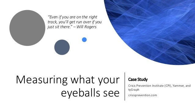 """Measuring what your eyeballs see Case Study Crisis Prevention Institute (CPI), Yammer, and tyGraph crisisprevention.com """"E..."""