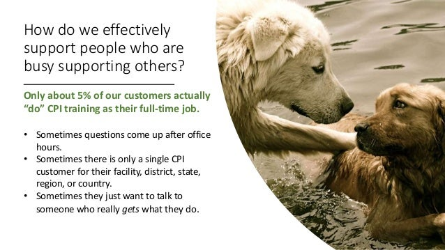 """How do we effectively support people who are busy supporting others? Only about 5% of our customers actually """"do"""" CPI trai..."""