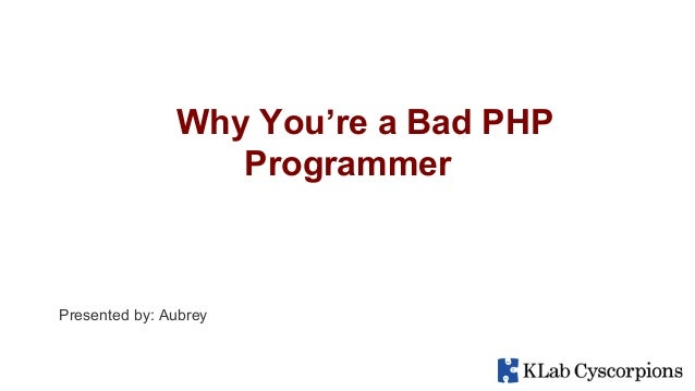 Why You're a Bad PHP Programmer Presented by: Aubrey