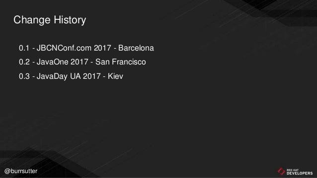@burrsutter Change History 0.1 - JBCNConf.com 2017 - Barcelona 0.2 - JavaOne 2017 - San Francisco 0.3 - JavaDay UA 2017 - ...