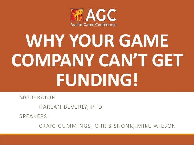 MODERATOR: HARLAN BEVERLY, PHD SPEAKERS: CRAIG CUMMINGS, CHRIS SHONK, MIKE WILSON WHY YOUR GAME COMPANY CAN'T GET FUNDING!