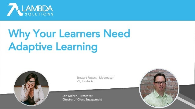 Erin Melvin - Presenter Director of Client Engagement Stewart Rogers - Moderator VP, Products Why Your Learners Need Adapt...