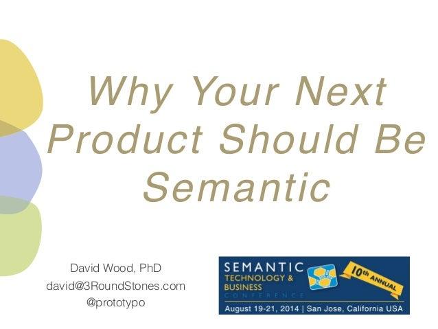 @prototypo david@3RoundStones.com David Wood, PhD Why Your Next Product Should Be Semantic