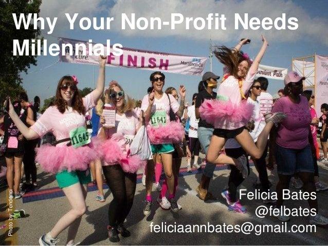 Why Your Non-Profit Needs Millennials Felicia Bates @felbates feliciaannbates@gmail.com Photoby:Tendenci