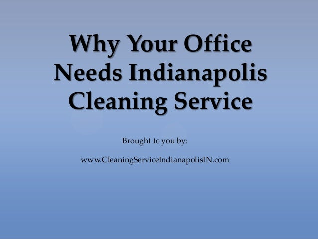 Why Your Office Needs Indianapolis Cleaning Service Brought to you by: www.CleaningServiceIndianapolisIN.com