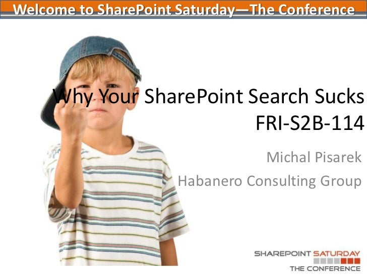 Welcome to SharePoint Saturday—The Conference<br />Why Your SharePoint Search SucksFRI-S2B-114<br />Michal Pisarek<br />Ha...
