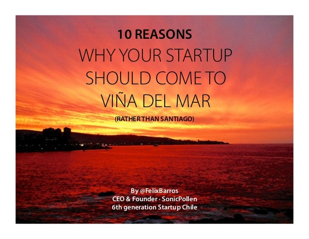 10 REASONSWHY YOUR STARTUPSHOULD COME TO  VIÑA DEL MAR   (RATHER THAN SANTIAGO)         By @FelixBarros   CEO & Founder · ...