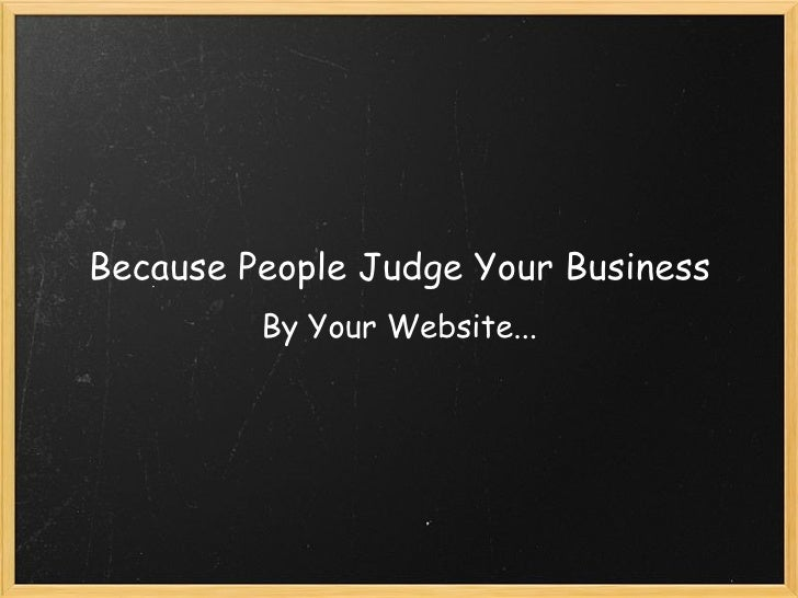 Because People Judge Your Business By Your Website...