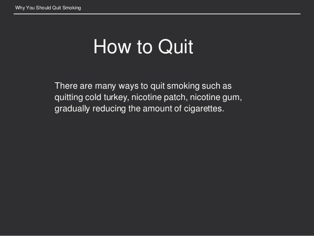 why you should quit smoking essay Once you know your reasons for quitting, remind yourself of them every day it can inspire you to stop smoking for good i made a list of reasons i wanted to quit and every time i got the urge i looked at the list.