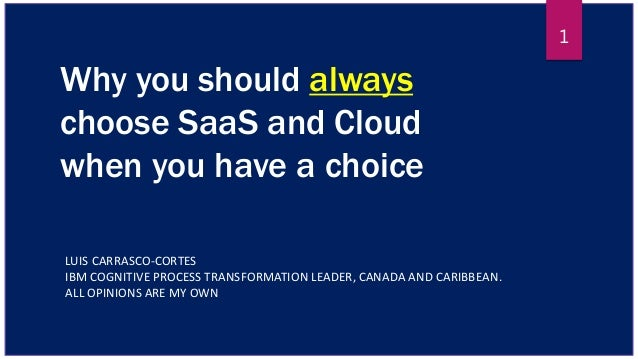 Why you should always choose SaaS and Cloud when you have a choice LUIS CARRASCO-CORTES IBM COGNITIVE PROCESS TRANSFORMATI...