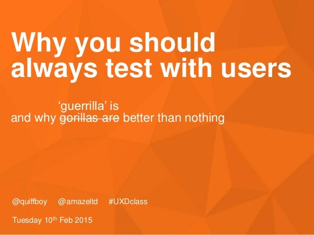 #UXDclass Why you should always test with users @quiffboy @amazeltd #UXDclass Tuesday 10th Feb 2015 'guerrilla' is and why...