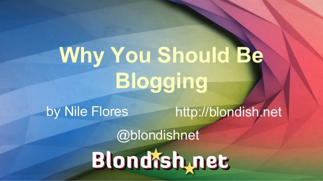 Why You Should Be Blogging by Nile Flores http://blondish.net @blondishnet