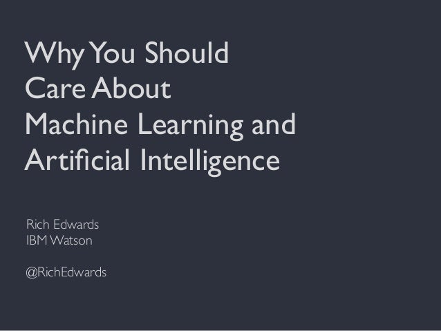WhyYou Should Care About Machine Learning and Artificial Intelligence Rich Edwards IBM Watson @RichEdwards
