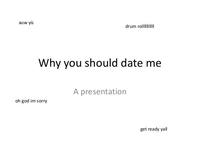 Why you should date meA presentationauw yisget ready yalldrum rollllllllllloh god im sorry