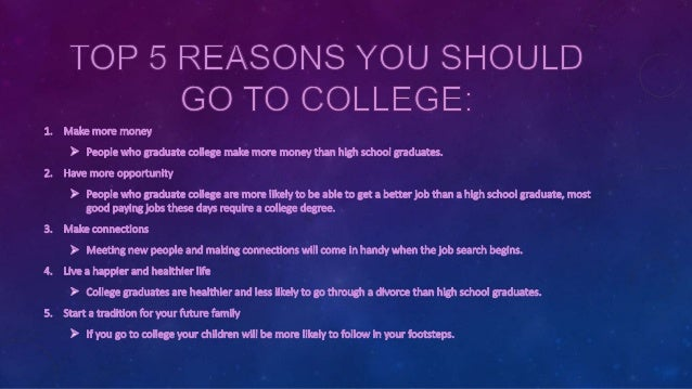 reasons to attend college essay 1 a better paying job among the most obvious of reasons - college graduates, on average, make more than those who only completed high school if there was a top one reason to go to college list, this would probably be it.