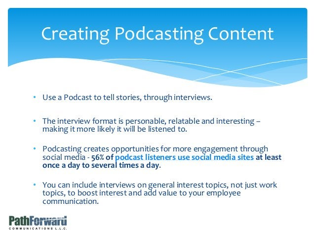 • Use a Podcast to tell stories, through interviews. • The interview format is personable, relatable and interesting – mak...