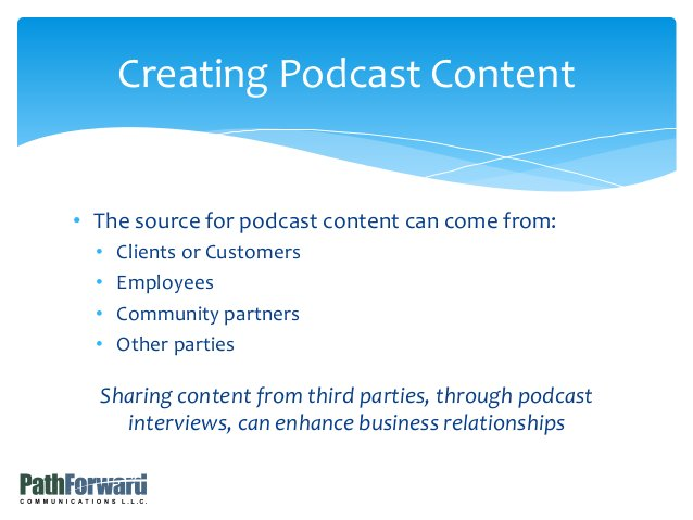• The source for podcast content can come from: • Clients or Customers • Employees • Community partners • Other parties Sh...