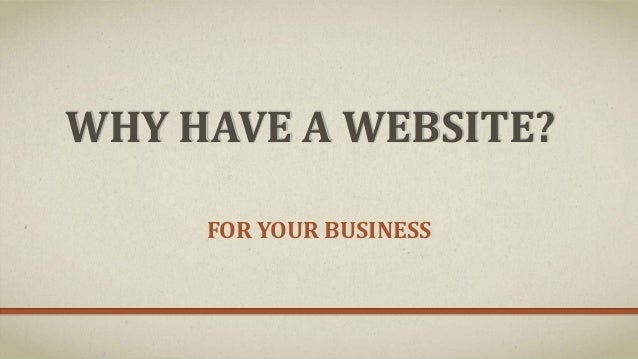 WHY HAVE A WEBSITE? FOR YOUR BUSINESS