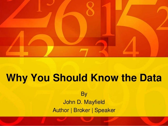 Why You Should Know the Data By John D. Mayfield Author | Broker | Speaker