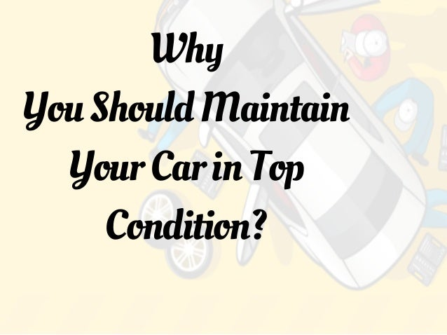 Why YouShouldMaintain YourCarinTop Condition?