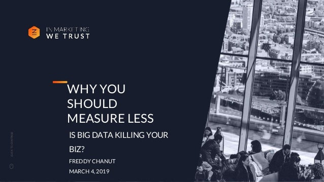 CLICKTOCONTINUE WHY YOU SHOULD MEASURE LESS IS BIG DATA KILLING YOUR BIZ? FREDDY CHANUT MARCH 4, 2019 1