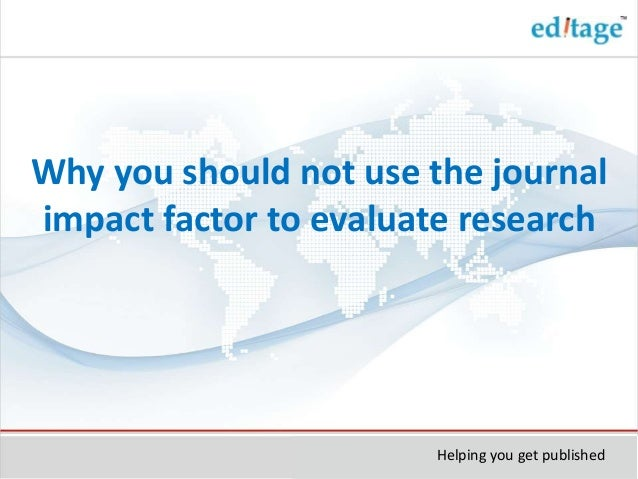 Why you should not use the journal impact factor to evaluate research Helping you get published
