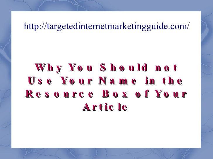 http://targetedinternetmarketingguide.com/ Why You Should not Use Your Name in the Resource Box of Your Article