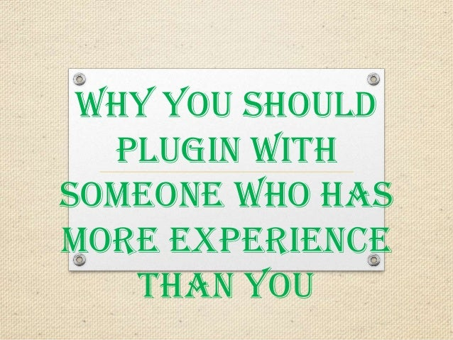Why You Should Plugin With Someone Who Has More Experience Than You