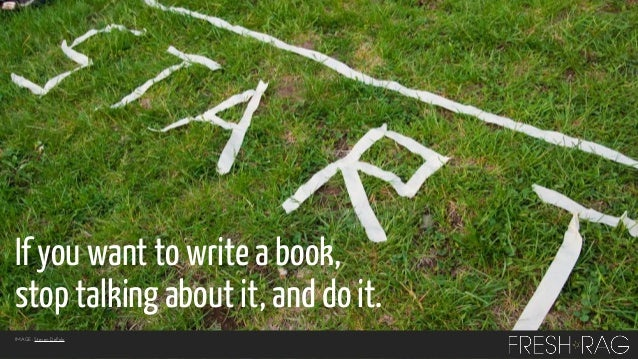 If you want to write a book, stop talking about it, and do it. IMAGE: Steven DePolo