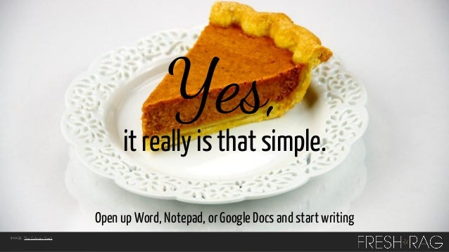 Yes,  it really is that simple. Open up Word, Notepad, or Google Docs and start writing IMAGE: The Culinary Geek