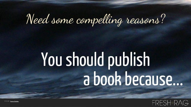 Need some compelling reasons?  You should publish a book because... IMAGE: Kevin Dooley