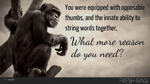 You were equipped with opposable thumbs, and the innate ability to string words together,  What more reason do you need? I...