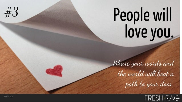 #3  People will love you. Share your words and the world will beat a path to your door.  IMAGE: Neal.