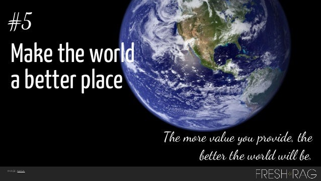 #5  Make the world a better place The more value you provide, the better the world will be. IMAGE: NASA