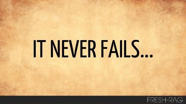 IT NEVER FAILS...