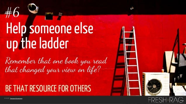 #6  Help someone else up the ladder Remember that one book you read that changed your view on life?  BE THAT RESOURCE FOR ...