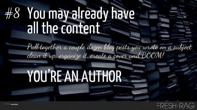 #8  You may already have all the content Pull together a couple dozen blog posts you wrote on a subject clean it up, organ...