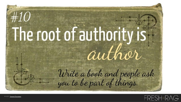#10  The root of authority is  author  Write a book and people ask you to be part of things. IMAGE: Theresa Thompson
