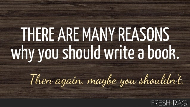 THERE ARE MANY REASONS why you should write a book. Then again, maybe you shouldn't.