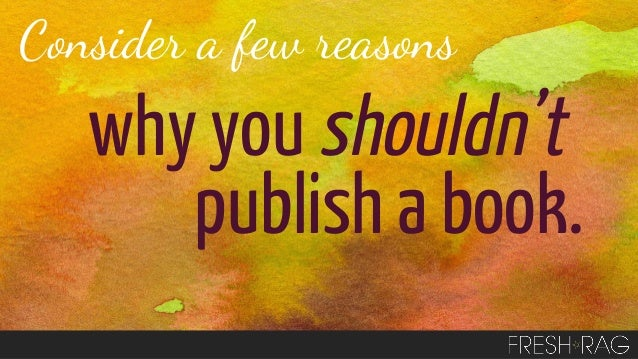 Consider a few reasons  why you shouldn't publish a book.