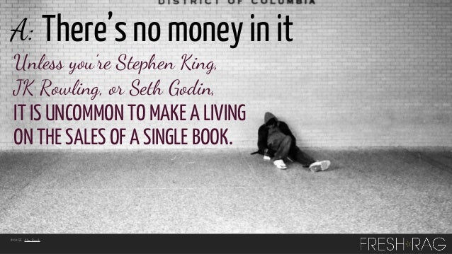 A: There's no money in it Unless you're Stephen King, JK Rowling, or Seth Godin,  IT IS UNCOMMON TO MAKE A LIVING ON THE S...