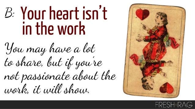 B:  Your heart isn't in the work  You may have a lot to share, but if you're not passionate about the work, it will show.