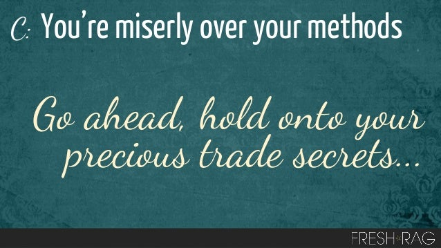 C: You're miserly over your methods  Go ahead, hold onto your precious trade secrets...
