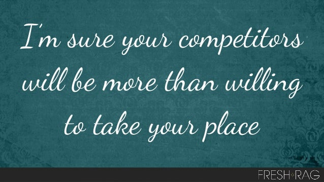 I'm sure your competitors will be more than willing to take your place
