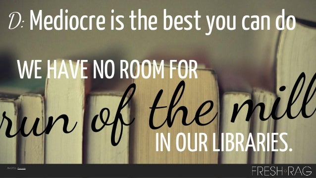 D: Mediocre is the best you can do  WE HAVE NO ROOM FOR  mill f tINheLIBRARIES. run o OUR PHOTO: Azrasta