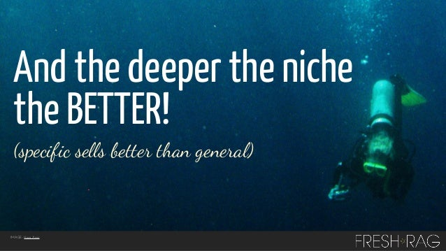 And the deeper the niche the BETTER! (specific sells better than general)  IMAGE: Hani Amir