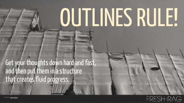 OUTLINES RULE! Get your thoughts down hard and fast, and then put them in a structure that creates fluid progress. IMAGE: ...