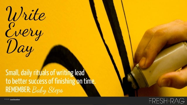 Write Every Day Small, daily rituals of writing lead to better success of finishing on time. REMEMBER: Baby Steps IMAGE: L...