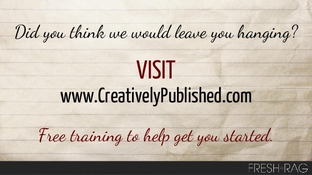 Did you think we would leave you hanging?  VISIT www.CreativelyPublished.com Free training to help get you started.