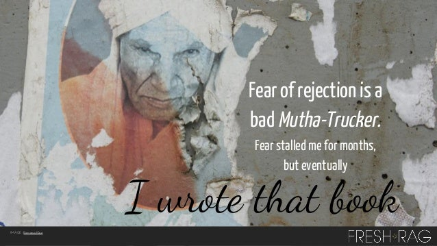 Fear of rejection is a bad Mutha-Trucker. Fear stalled me for months, but eventually  I wrote that book IMAGE: Romana Klee